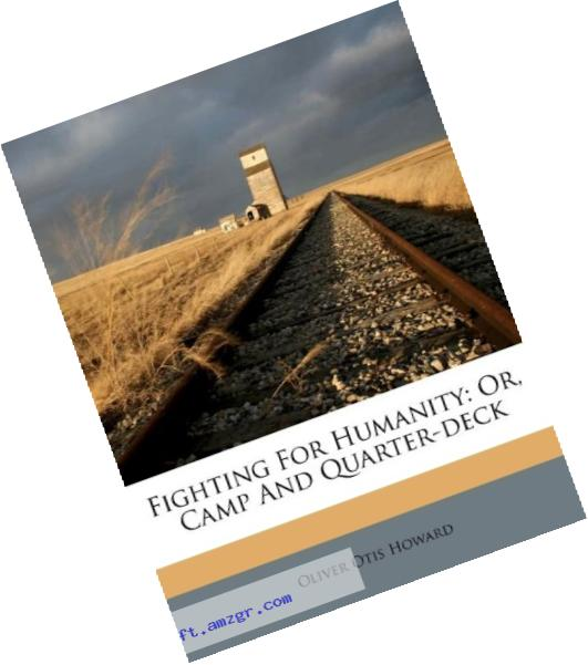Fighting for Humanity, or Camp and Quarter-Deck by Oliver Otis Howard